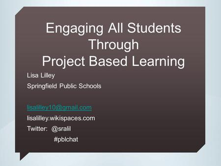Engaging All Students Through Project Based Learning Lisa Lilley Springfield Public Schools lisalilley.wikispaces.com