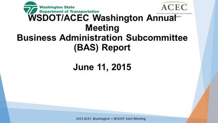 2015 ACEC Washington + WSDOT Joint Meeting WSDOT/ACEC Washington Annual Meeting Business Administration Subcommittee (BAS) Report June 11, 2015 11.