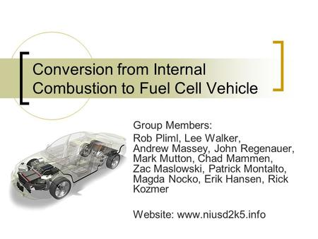 Conversion from Internal Combustion to Fuel Cell Vehicle Group Members: Rob Pliml, Lee Walker, Andrew Massey, John Regenauer, Mark Mutton, Chad Mammen,
