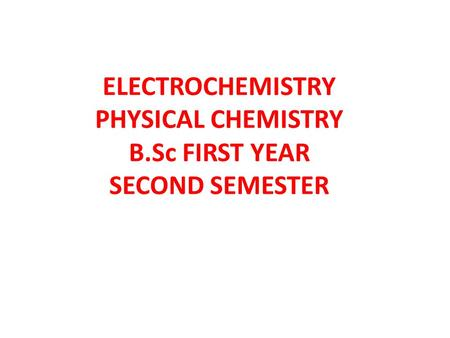 ELECTROCHEMISTRY PHYSICAL CHEMISTRY B.Sc FIRST YEAR SECOND SEMESTER.
