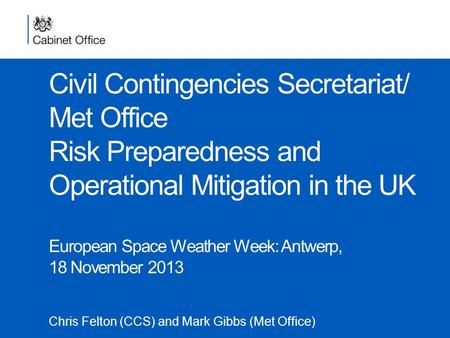 Civil Contingencies Secretariat/ Met Office Risk Preparedness and Operational Mitigation in the UK European Space Weather Week: Antwerp, 18 November 2013.