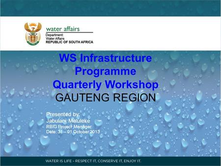 WS Infrastructure Programme Quarterly Workshop GAUTENG REGION Presented by: Jabulani Maluleke RBIG Project Manager: Date: 31 – 01 October 2013.