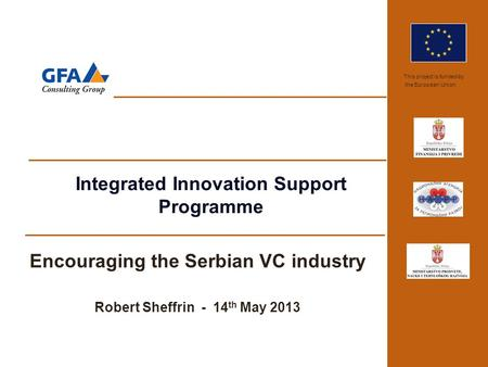 This project is funded by the European Union Integrated Innovation Support Programme Encouraging the Serbian VC industry Robert Sheffrin - 14 th May 2013.