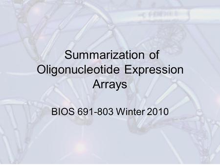 Summarization of Oligonucleotide Expression Arrays BIOS 691-803 Winter 2010.