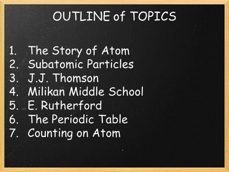 OUTLINE of TOPICS 1. The Story of Atom 2. Subatomic Particles 3. J.J. Thomson 4. Milikan Middle School 5. E. Rutherford 6. The Periodic Table 7. Counting.