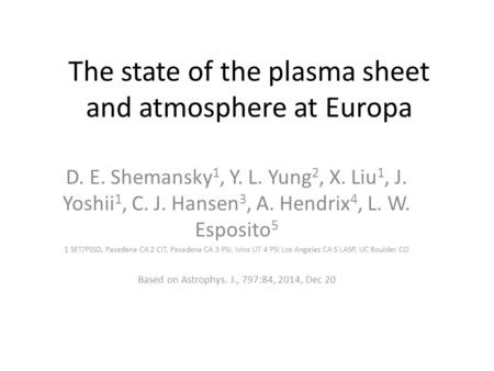 The state of the plasma sheet and atmosphere at Europa D. E. Shemansky 1, Y. L. Yung 2, X. Liu 1, J. Yoshii 1, C. J. Hansen 3, A. Hendrix 4, L. W. Esposito.