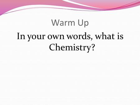 Warm Up In your own words, what is Chemistry?. Objectives Identify 5 traditional areas of chemistry Relate pure chemistry to applied chemistry Identify.