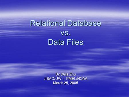 Relational Database vs. Data Files By Willa Zhu JISAO/UW - PMEL/NOAA March 25, 2005.
