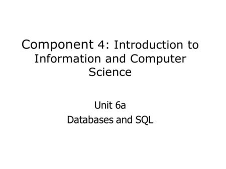Component 4: Introduction to Information and Computer Science Unit 6a Databases and SQL.
