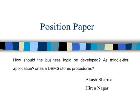 Position Paper How should the business logic be developed? As middle-tier application? or as a DBMS stored procedures? Akash Sharma Hiren Nagar.
