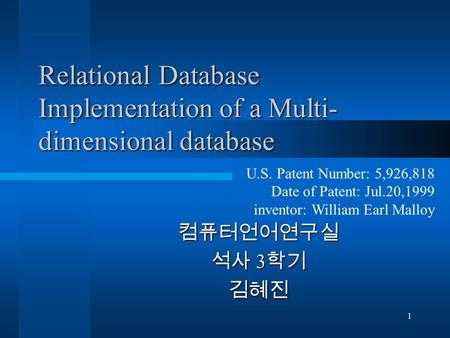 1 Relational Database Implementation of a Multi- dimensional database 컴퓨터언어연구실 석사 3 학기 김혜진 U.S. Patent Number: 5,926,818 Date of Patent: Jul.20,1999 inventor: