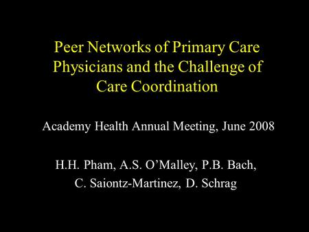 Peer Networks of Primary Care Physicians and the Challenge of Care Coordination H.H. Pham, A.S. O'Malley, P.B. Bach, C. Saiontz-Martinez, D. Schrag Academy.