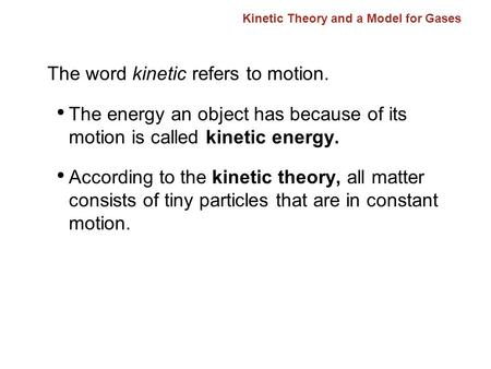 Kinetic Theory and a Model for Gases The word kinetic refers to motion. The energy an object has because of its motion is called kinetic energy. According.
