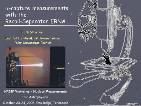  -capture measurements with the Recoil-Separator ERNA Frank Strieder Institut für Physik mit Ionenstrahlen Ruhr-Universität Bochum HRIBF Workshop – Nuclear.