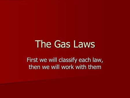 The Gas Laws First we will classify each law, then we will work with them.