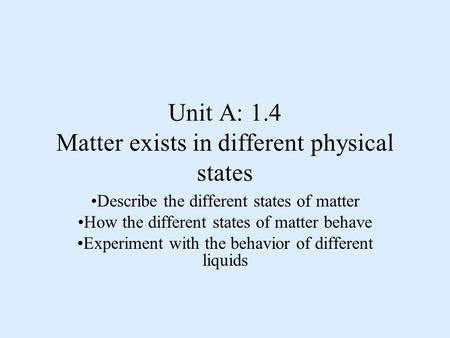 Unit A: 1.4 Matter exists in different physical states Describe the different states of matter How the different states of matter behave Experiment with.