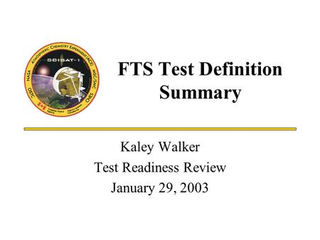 FTS Test Definition Summary Kaley Walker Test Readiness Review January 29, 2003.