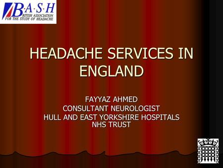 HEADACHE SERVICES IN ENGLAND FAYYAZ AHMED CONSULTANT NEUROLOGIST HULL AND EAST YORKSHIRE HOSPITALS NHS TRUST.