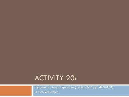 ACTIVITY 20: Systems of Linear Equations (Section 6.2, pp. 469-474) in Two Variables.
