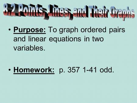 Purpose: To graph ordered pairs and linear equations in two variables. Homework: p. 357 1-41 odd.