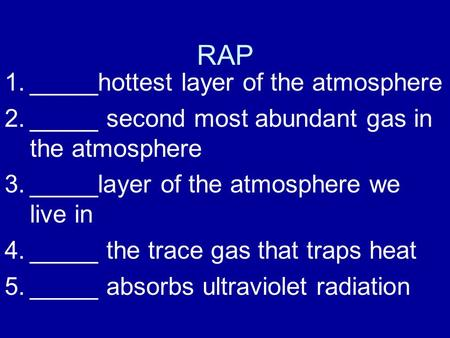 RAP 1._____hottest layer of the atmosphere 2._____ second most abundant gas in the atmosphere 3._____layer of the atmosphere we live in 4._____ the trace.