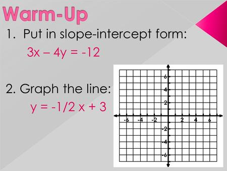 1. Put in slope-intercept form: 3x – 4y = -12 2. Graph the line: y = -1/2 x + 3.