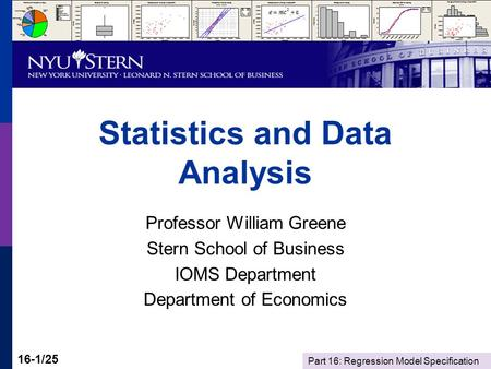 Part 16: Regression Model Specification 16-1/25 Statistics and Data Analysis Professor William Greene Stern School of Business IOMS Department Department.