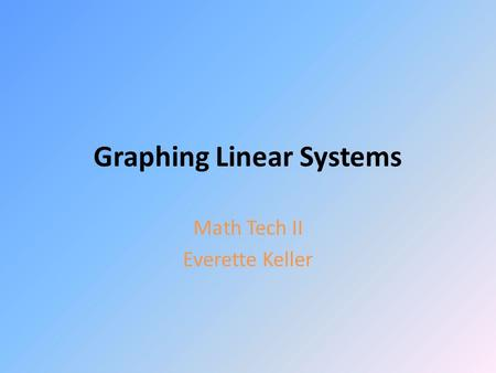 Graphing Linear Systems Math Tech II Everette Keller.