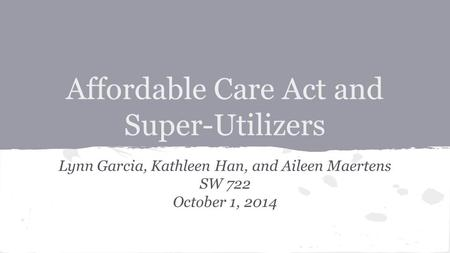 Affordable Care Act and Super-Utilizers Lynn Garcia, Kathleen Han, and Aileen Maertens SW 722 October 1, 2014.