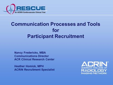 Communication Processes and Tools for Participant Recruitment Nancy Fredericks, MBA Communications Director ACR Clinical Research Center Heather Homick,