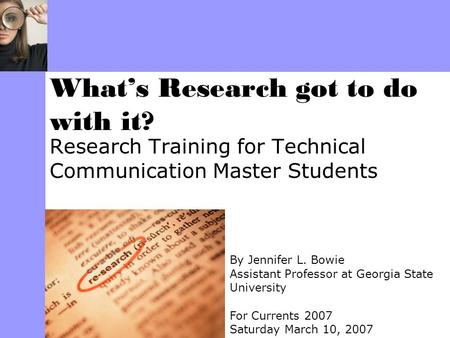 Research Training for Technical Communication Master Students What's Research got to do with it? By Jennifer L. Bowie Assistant Professor at Georgia State.