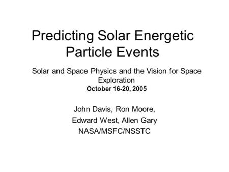 Predicting Solar Energetic Particle Events John Davis, Ron Moore, Edward West, Allen Gary NASA/MSFC/NSSTC Solar and Space Physics and the Vision for Space.