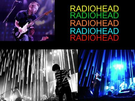 RADIOHEAD. WHO IS RADIOHEAD? RADIOHEAD IS Thom Yorke Jonny Greenwood Phil Selway Colin Greenwood Ed O'Brien.