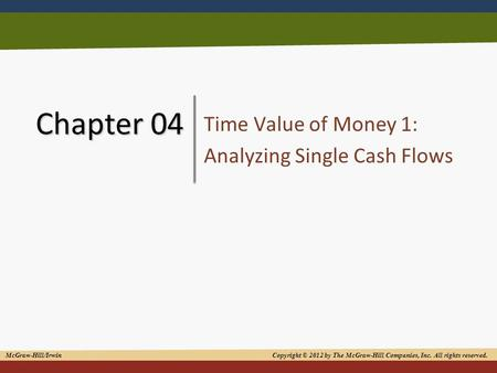 1 Chapter 04 Time Value of Money 1: Analyzing Single Cash Flows McGraw-Hill/Irwin Copyright © 2012 by The McGraw-Hill Companies, Inc. All rights reserved.
