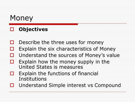 Money  Objectives  Describe the three uses for money  Explain the six characteristics of Money  Understand the sources of Money's value  Explain how.