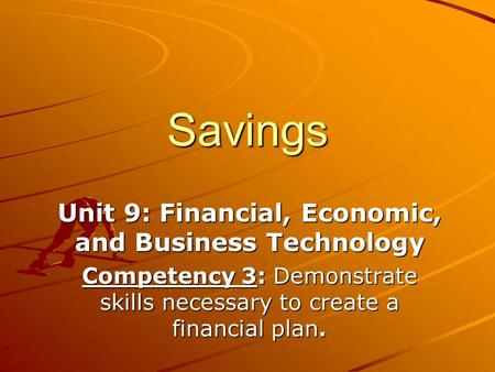 Savings Unit 9: Financial, Economic, and Business Technology Competency 3: Demonstrate skills necessary to create a financial plan.