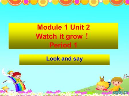Module 1 Unit 2 Watch it grow ! Period 1 Look and say.