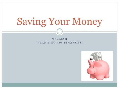 MS. MAH PLANNING 10: FINANCES Saving Your Money. By identifying your needs vs. wants you can potentially save your hard earned money by not spending it.