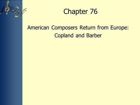 Chapter 76 American Composers Return from Europe: Copland and Barber.
