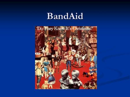 BandAid.  Founded by Sir Bob Geldof and Midge Ure in 1984  To raise funds for anti-poverty efforts in Ethiopia  Most famous for the song produced in.
