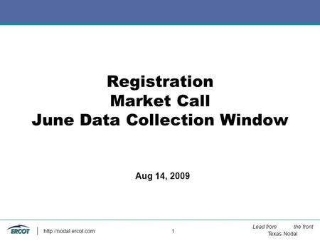 Lead from the front Texas Nodal  1 Registration Market Call June Data Collection Window Aug 14, 2009.