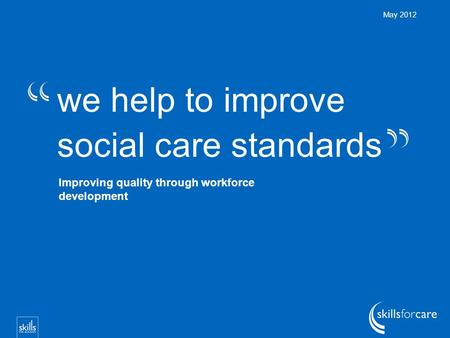 We help to improve social care standards May 2012 Improving quality through workforce development.