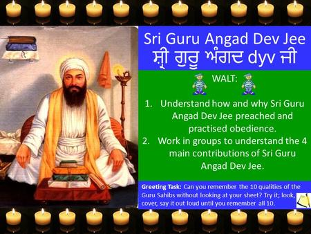 Sri Guru Angad Dev Jee ਸ਼੍ਰੀ ਗੁਰੂ ਅੰਗਦ dyv ਜੀ WALT: 1.Understand how and why Sri Guru Angad Dev Jee preached and practised obedience. 2.Work in groups.