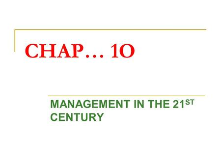 CHAP… 1O MANAGEMENT IN THE 21 ST CENTURY. 1. REASONS FOR CHANGING ROLE OF MANAGEMENT EMPLOYEE Workers are now more educated and are seeking more favourable.