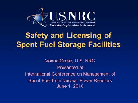 Safety and Licensing of Spent Fuel Storage Facilities Vonna Ordaz, U.S. NRC Presented at International Conference on Management of Spent Fuel from Nuclear.