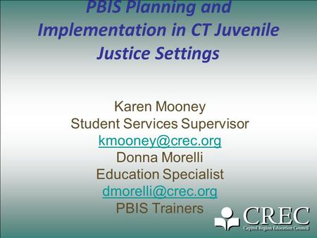 PBIS Planning and Implementation in CT Juvenile Justice Settings Karen Mooney Student Services Supervisor Donna Morelli Education Specialist.