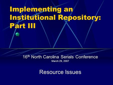 Implementing an Institutional Repository: Part III 16 th North Carolina Serials Conference March 29, 2007 Resource Issues.