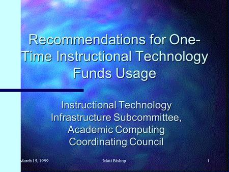 March 15, 19991Matt Bishop Recommendations for One- Time Instructional Technology Funds Usage Instructional Technology Infrastructure Subcommittee, Academic.