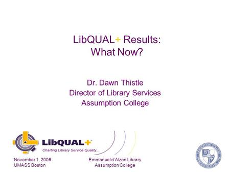 November 1, 2006 UMASS Boston Emmanuel d'Alzon Library Assumption College LibQUAL+ Results: What Now? Dr. Dawn Thistle Director of Library Services Assumption.