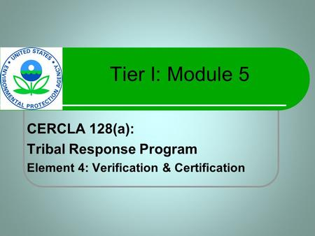 Tier I: Module 5 CERCLA 128(a): Tribal Response Program Element 4: Verification & Certification.